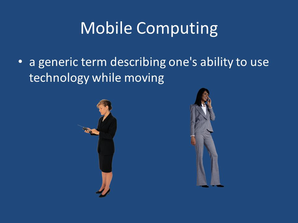 Mobile Computing a generic term describing one s ability to use technology while moving