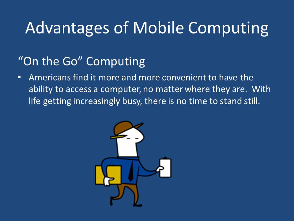 Advantages of Mobile Computing On the Go Computing Americans find it more and more convenient to have the ability to access a computer, no matter where they are.