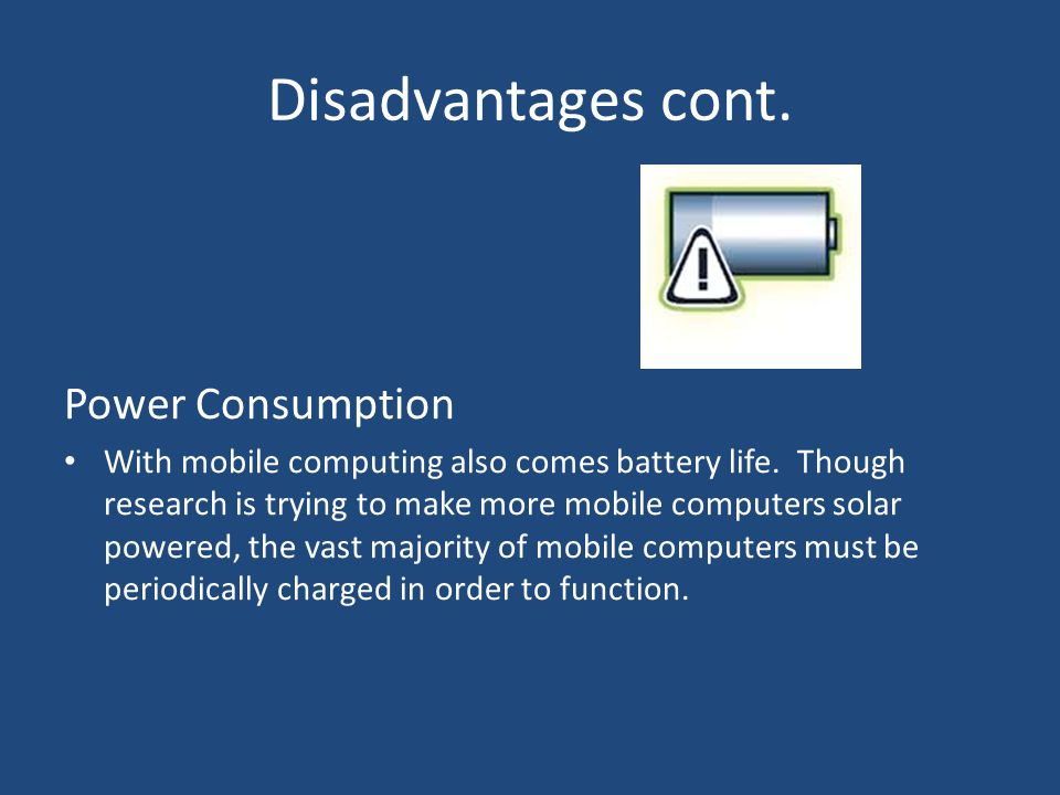 Disadvantages cont. Power Consumption With mobile computing also comes battery life.
