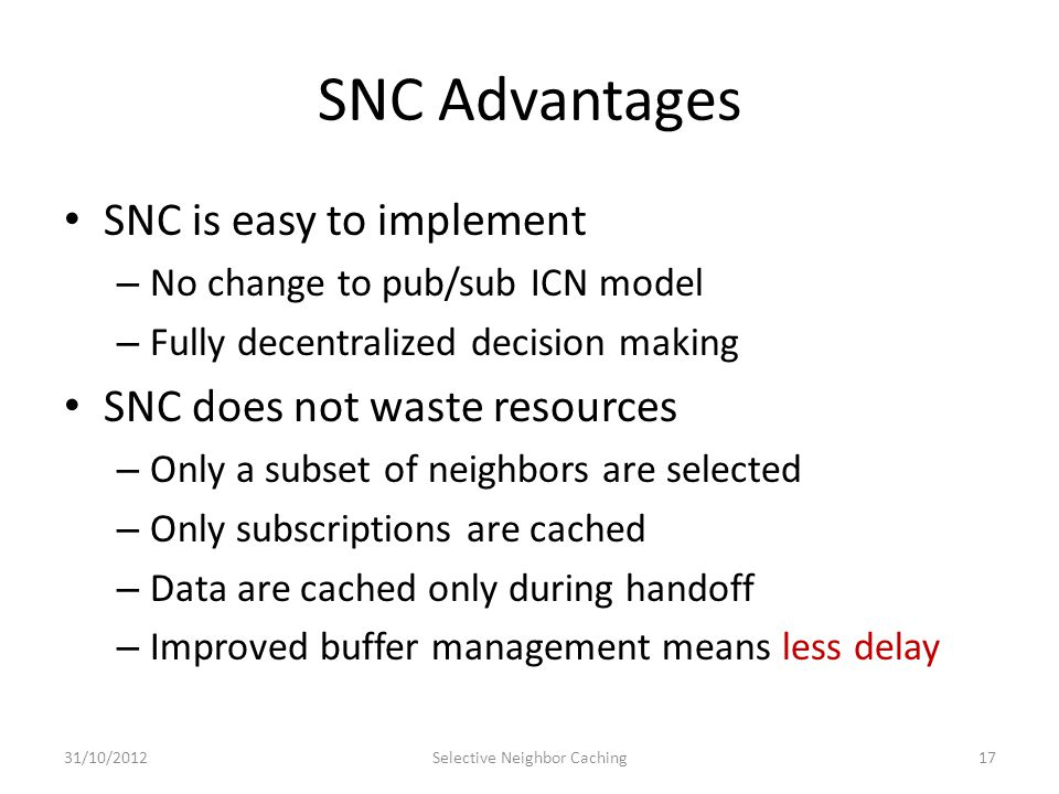 SNC Advantages SNC is easy to implement – No change to pub/sub ICN model – Fully decentralized decision making SNC does not waste resources – Only a subset of neighbors are selected – Only subscriptions are cached – Data are cached only during handoff – Improved buffer management means less delay 31/10/2012Selective Neighbor Caching17