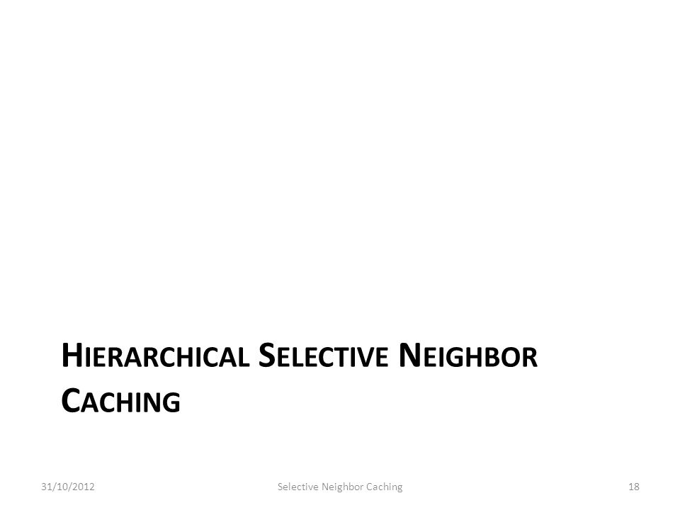 H IERARCHICAL S ELECTIVE N EIGHBOR C ACHING 31/10/2012Selective Neighbor Caching18