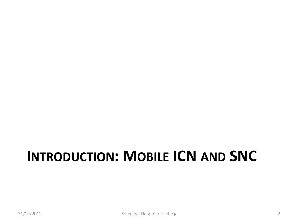 I NTRODUCTION : M OBILE ICN AND SNC 31/10/2012Selective Neighbor Caching2