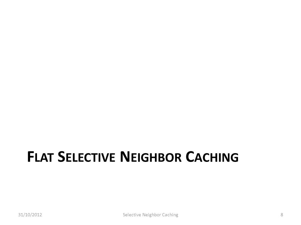 F LAT S ELECTIVE N EIGHBOR C ACHING 31/10/2012Selective Neighbor Caching8