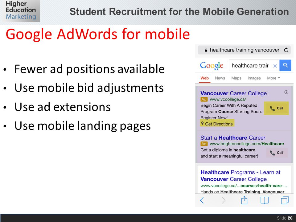 Student Recruitment for the Mobile Generation Slide 20 Fewer ad positions available Use mobile bid adjustments Use ad extensions Use mobile landing pa