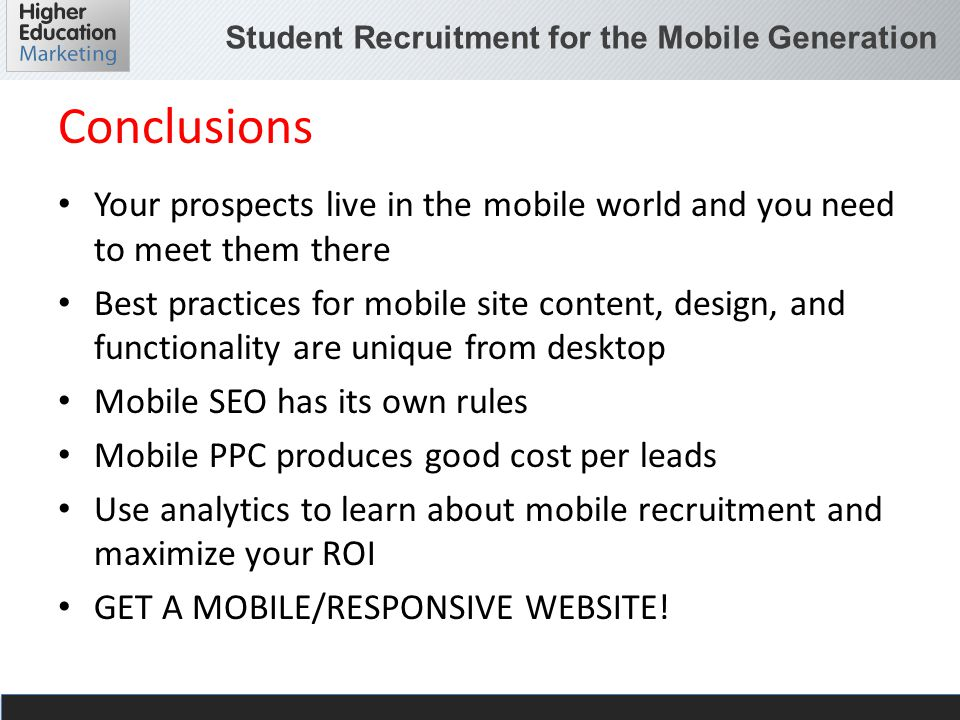 Student Recruitment for the Mobile Generation Conclusions Your prospects live in the mobile world and you need to meet them there Best practices for mobile site content, design, and functionality are unique from desktop Mobile SEO has its own rules Mobile PPC produces good cost per leads Use analytics to learn about mobile recruitment and maximize your ROI GET A MOBILE/RESPONSIVE WEBSITE!