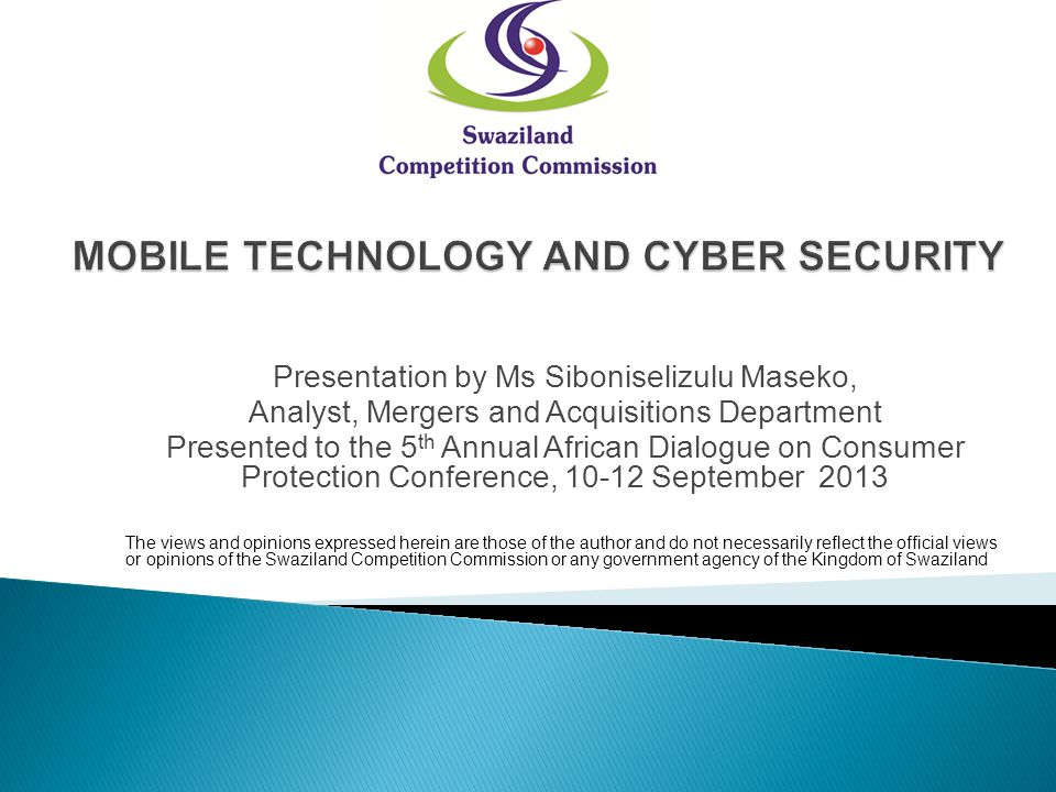 Presentation by Ms Siboniselizulu Maseko, Analyst, Mergers and Acquisitions Department Presented to the 5 th Annual African Dialogue on Consumer Protection Conference, September 2013 The views and opinions expressed herein are those of the author and do not necessarily reflect the official views or opinions of the Swaziland Competition Commission or any government agency of the Kingdom of Swaziland