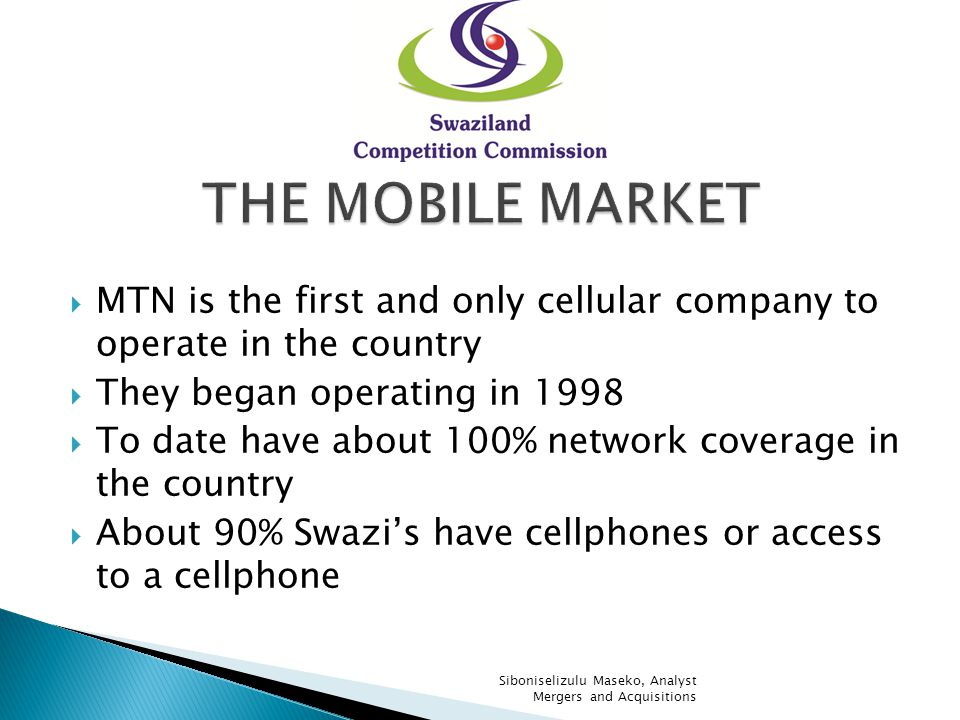 MTN is the first and only cellular company to operate in the country They began operating in 1998 To date have about 100% network coverage in the country About 80% Swazis have cellphones or access to a cellphone Siboniselizulu Maseko, Analyst Mergers and Acquisitions