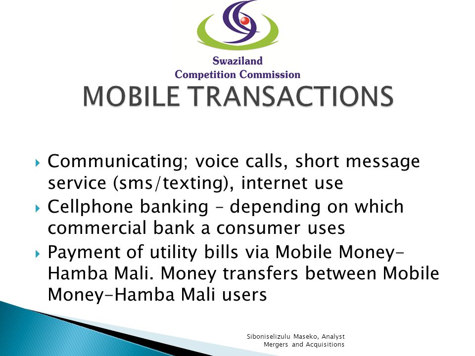 Communicating; voice calls, short message service (sms/texting), internet use Cellphone banking – depending on which commercial bank a consumer uses Payment of utility bills via Mobile Money- Hamba Mali.