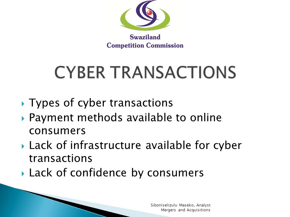 Types of cyber transactions Payment methods available to online consumers Lack of infrastructure available for cyber transactions Lack of confidence by consumers Siboniselizulu Maseko, Analyst Mergers and Acquisitions