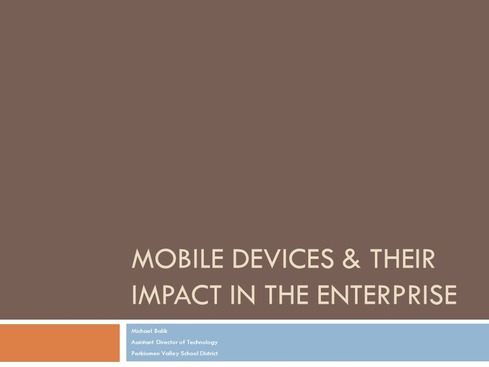 MOBILE DEVICES & THEIR IMPACT IN THE ENTERPRISE Michael Balik Assistant Director of Technology Perkiomen Valley School District