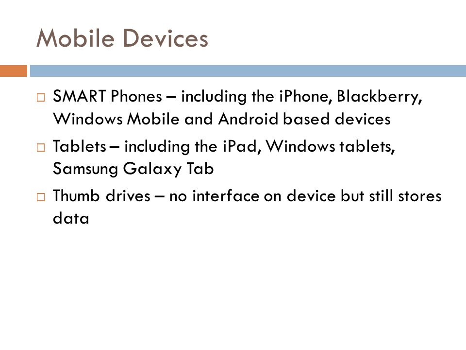 Mobile Devices SMART Phones – including the iPhone, Blackberry, Windows Mobile and Android based devices Tablets – including the iPad, Windows tablets, Samsung Galaxy Tab Thumb drives – no interface on device but still stores data