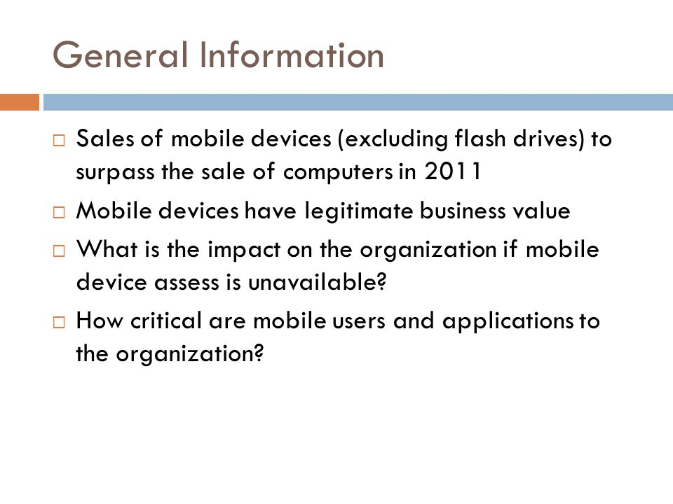 General Information Sales of mobile devices (excluding flash drives) to surpass the sale of computers in 2011 Mobile devices have legitimate business value What is the impact on the organization if mobile device assess is unavailable.