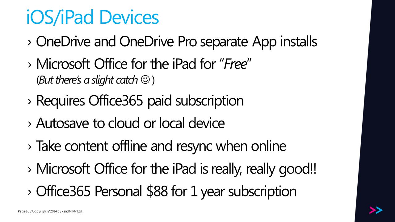 Page iOS/iPad Devices / Copyright ©2014 by Readify Pty Ltd10 OneDrive and OneDrive Pro separate App installs Microsoft Office for the iPad for Free (But theres a slight catch ) Requires Office365 paid subscription Autosave to cloud or local device Take content offline and resync when online Microsoft Office for the iPad is really, really good!.