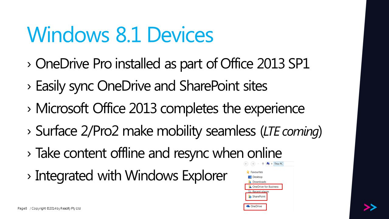Page Windows 8.1 Devices / Copyright ©2014 by Readify Pty Ltd8 OneDrive Pro installed as part of Office 2013 SP1 Easily sync OneDrive and SharePoint sites Microsoft Office 2013 completes the experience Surface 2/Pro2 make mobility seamless ( LTE coming ) Take content offline and resync when online Integrated with Windows Explorer