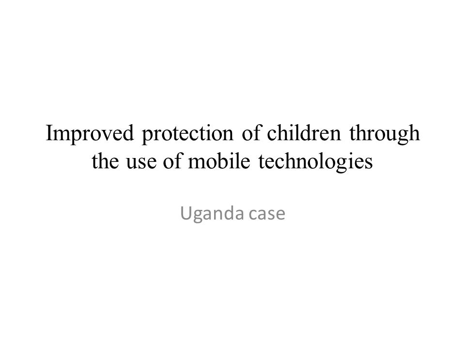 Improved protection of children through the use of mobile technologies Uganda case