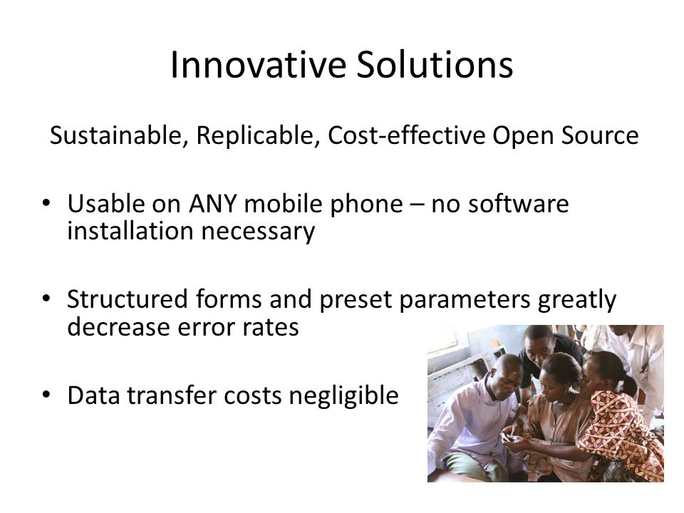 Innovative Solutions Sustainable, Replicable, Cost-effective Open Source Usable on ANY mobile phone – no software installation necessary Structured forms and preset parameters greatly decrease error rates Data transfer costs negligible