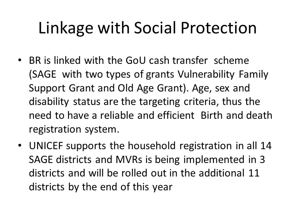 Linkage with Social Protection BR is linked with the GoU cash transfer scheme (SAGE with two types of grants Vulnerability Family Support Grant and Old Age Grant).
