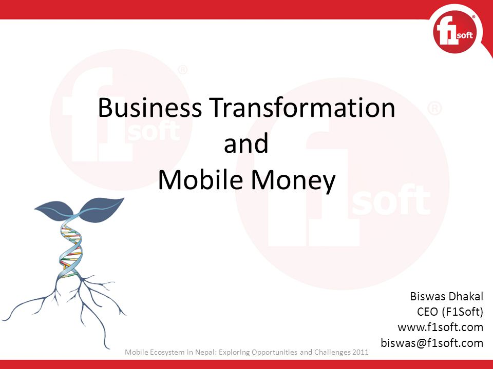 Thank you Mobile Ecosystem in Nepal: Exploring Opportunities and Challenges 2011 Biswas Dhakal CEO (F1Soft) www.f1soft.com biswas@f1soft.com Cell:+977-9851079852