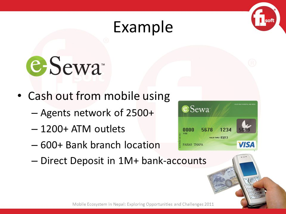 Example Cash out from mobile using – Agents network of 2500+ – 1200+ ATM outlets – 600+ Bank branch location – Direct Deposit in 1M+ bank-accounts Mob