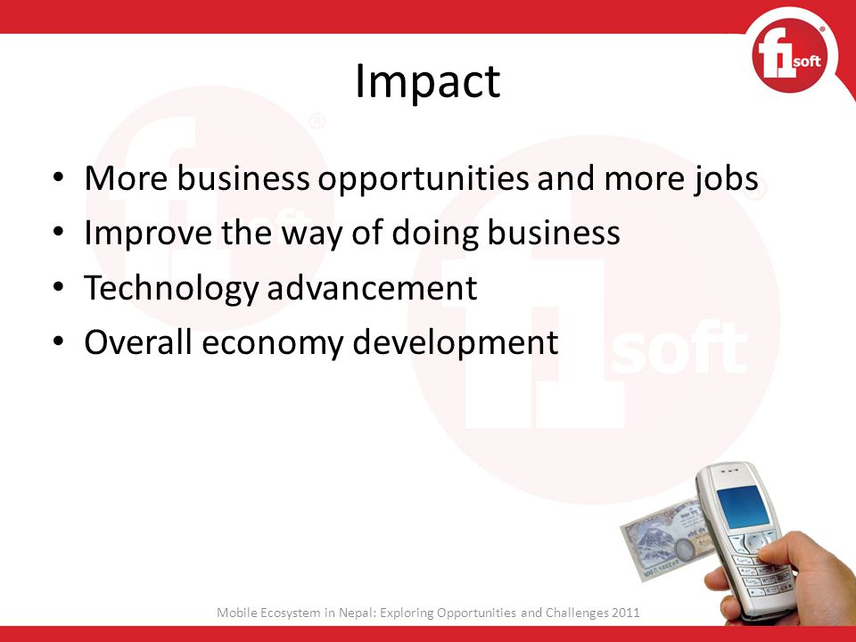 Impact More business opportunities and more jobs Improve the way of doing business Technology advancement Overall economy development Mobile Ecosystem