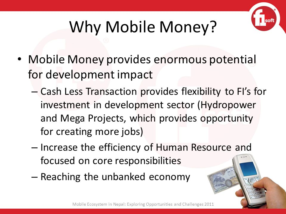 Why Mobile Money? Mobile Money provides enormous potential for development impact – Cash Less Transaction provides flexibility to FIs for investment i
