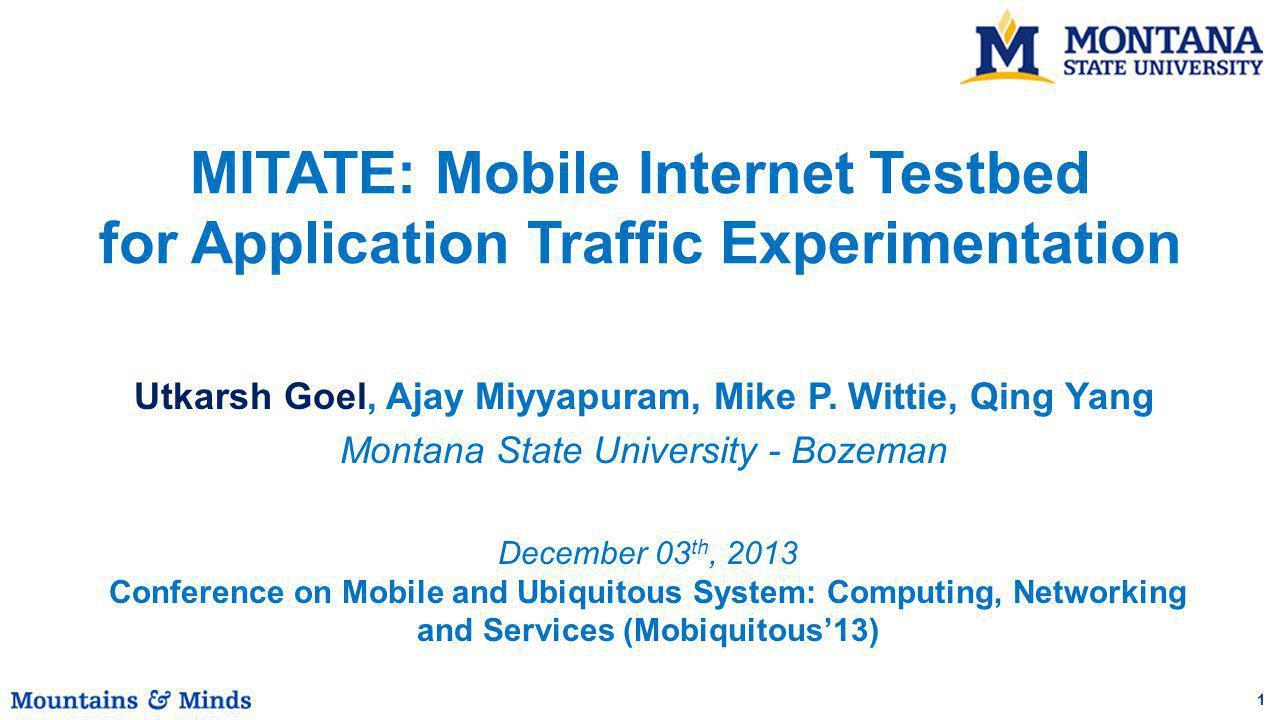 1 Utkarsh Goel, Ajay Miyyapuram, Mike P. Wittie, Qing Yang Montana State University - Bozeman MITATE: Mobile Internet Testbed for Application Traffic