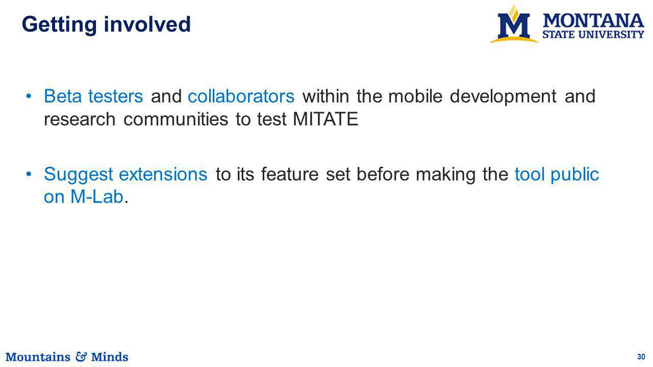 30 Getting involved Beta testers and collaborators within the mobile development and research communities to test MITATE Suggest extensions to its fea