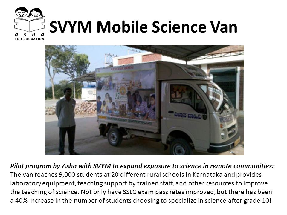 SVYM Mobile Science Van Pilot program by Asha with SVYM to expand exposure to science in remote communities: The van reaches 9,000 students at 20 different rural schools in Karnataka and provides laboratory equipment, teaching support by trained staff, and other resources to improve the teaching of science.