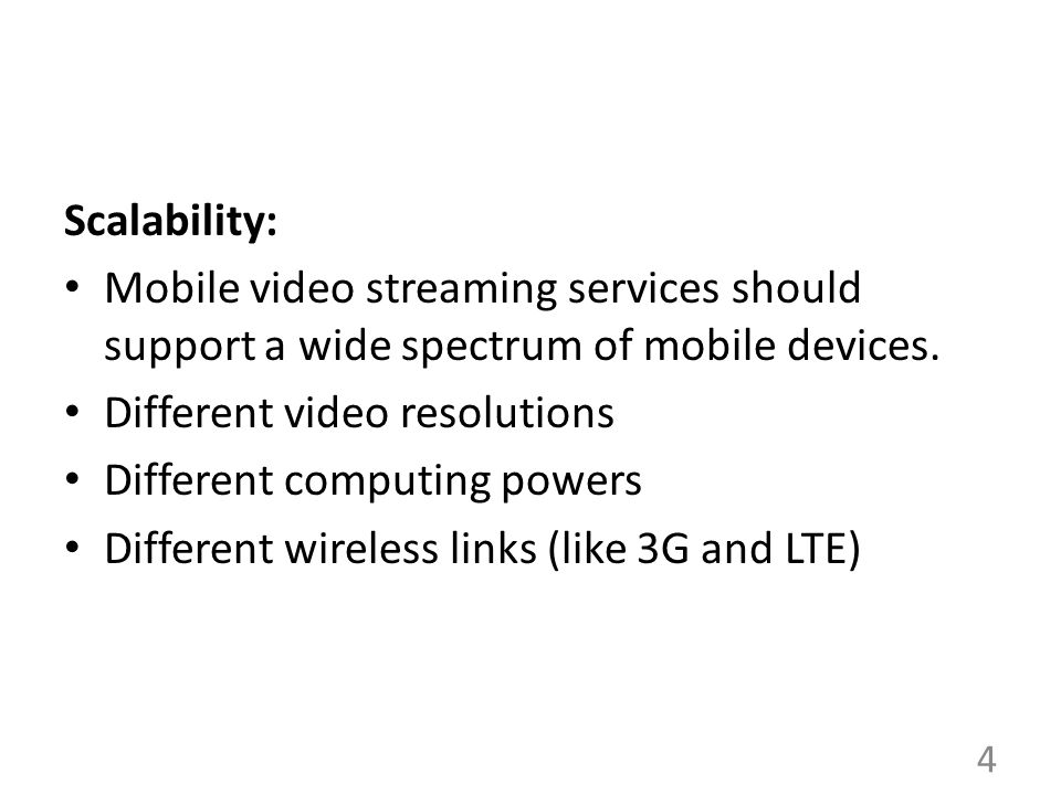 Scalability: Mobile video streaming services should support a wide spectrum of mobile devices. Different video resolutions Different computing powers