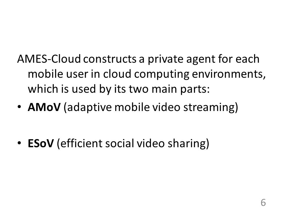 AMES-Cloud constructs a private agent for each mobile user in cloud computing environments, which is used by its two main parts: AMoV (adaptive mobile video streaming) ESoV (efficient social video sharing) 6