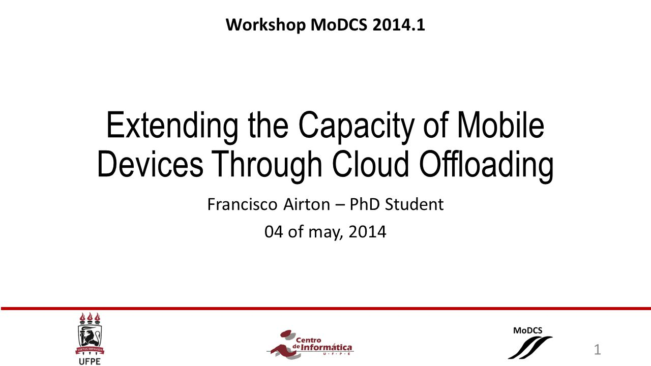 Extending the Capacity of Mobile Devices Through Cloud Offloading Francisco Airton – PhD Student 04 of may, 2014 Workshop MoDCS 2014.1 1