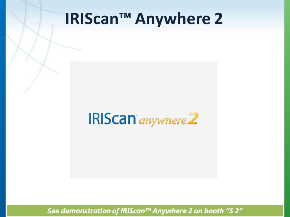 IRIScan Anywhere 2 See demonstration of IRIScan Anywhere 2 on booth S 2 See demonstration of IRIScan Anywhere 2 on booth S 2