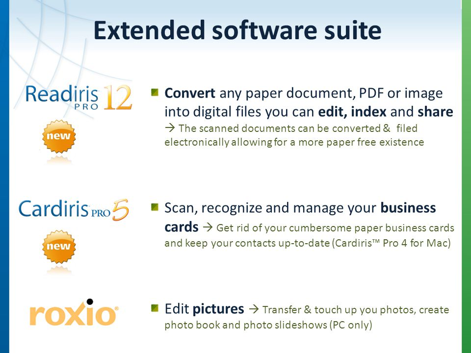 Extended software suite Convert any paper document, PDF or image into digital files you can edit, index and share The scanned documents can be converted & filed electronically allowing for a more paper free existence Scan, recognize and manage your business cards Get rid of your cumbersome paper business cards and keep your contacts up-to-date (Cardiris Pro 4 for Mac) Edit pictures Transfer & touch up you photos, create photo book and photo slideshows (PC only)