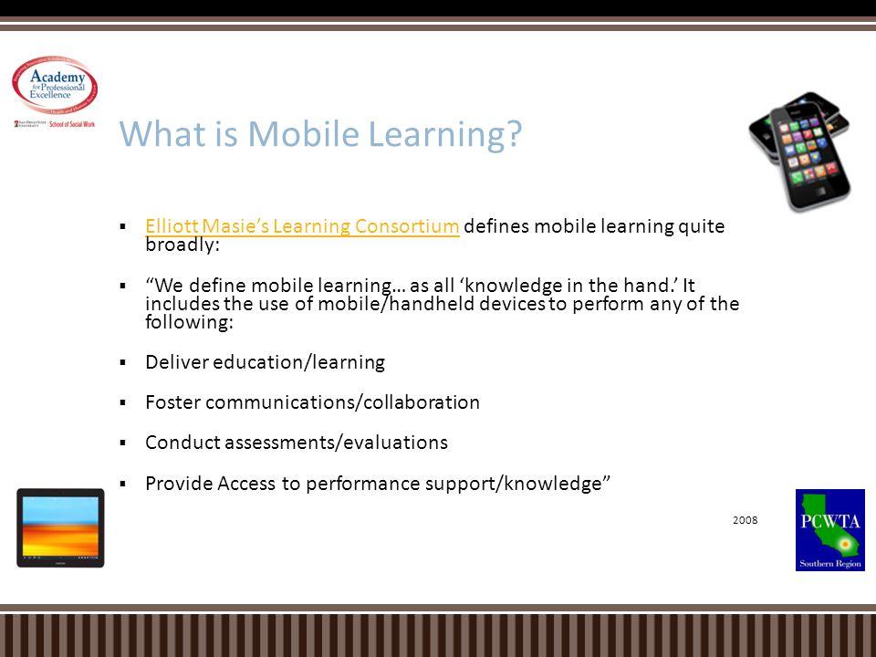 Elliott Masies Learning Consortium defines mobile learning quite broadly: Elliott Masies Learning Consortium We define mobile learning… as all knowled