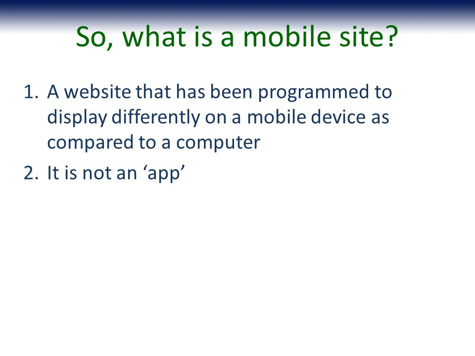 1.A website that has been programmed to display differently on a mobile device as compared to a computer 2.It is not an app So, what is a mobile site