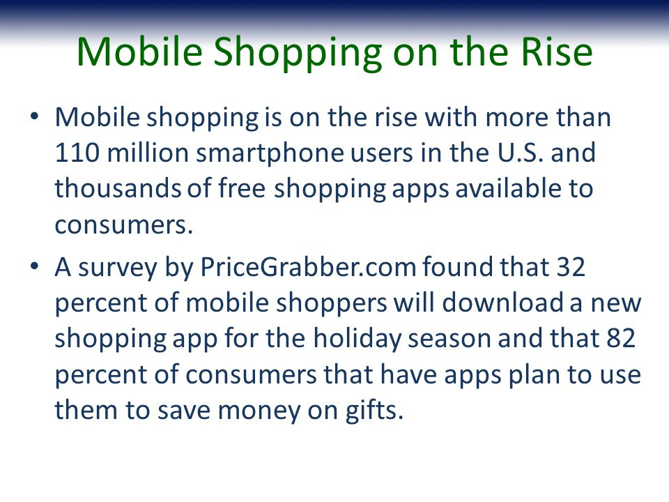 Mobile Shopping on the Rise Mobile shopping is on the rise with more than 110 million smartphone users in the U.S.