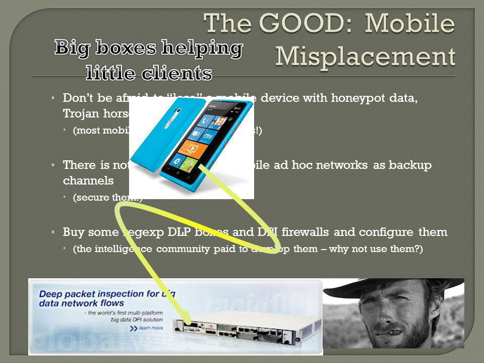 Dont be afraid to lose a mobile device with honeypot data, Trojan horse, or specific virus (most mobile devices are flash drives!) There is nothing wrong with mobile ad hoc networks as backup channels (secure them!) Buy some regexp DLP boxes and DPI firewalls and configure them (the intelligence community paid to develop them – why not use them )