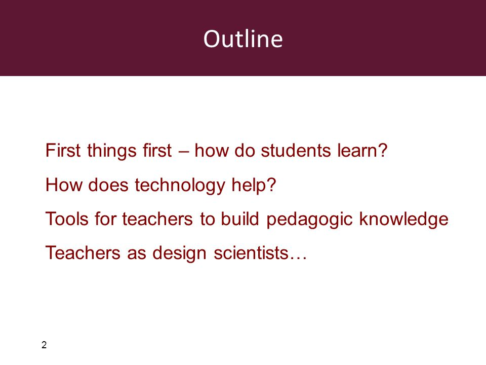 2 First things first – how do students learn? How does technology help? Tools for teachers to build pedagogic knowledge Teachers as design scientists…