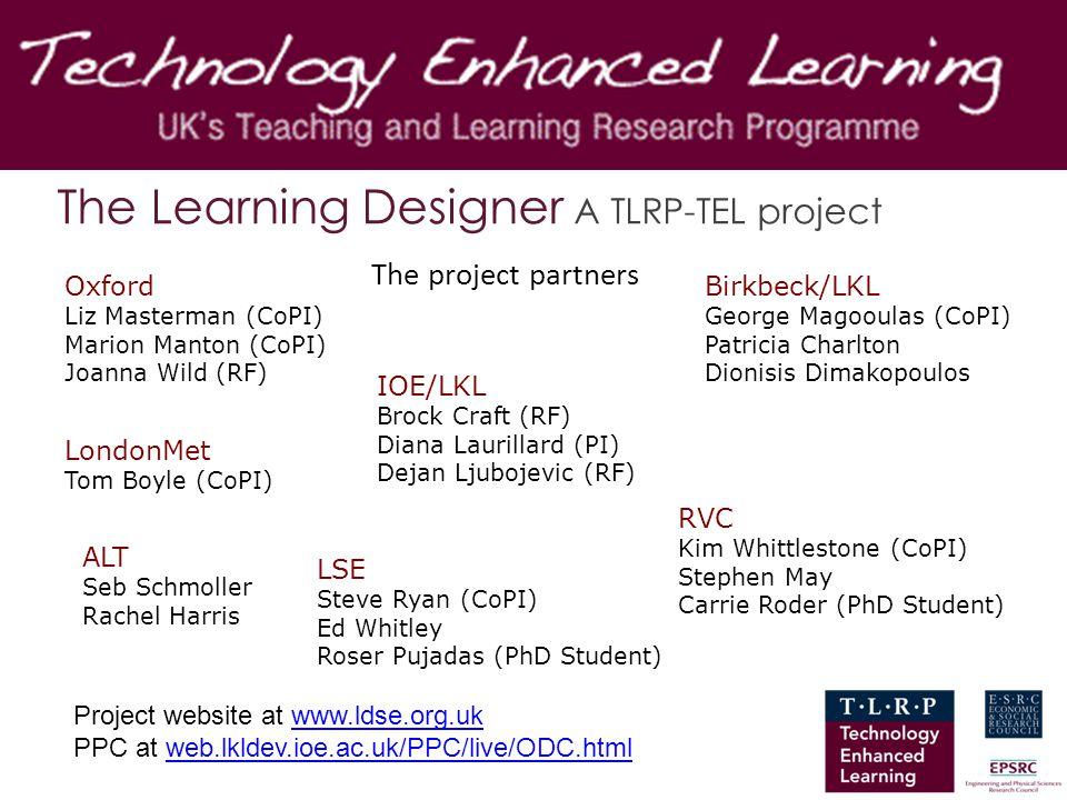 The Learning Designer A TLRP-TEL project The project partners IOE/LKL Brock Craft (RF) Diana Laurillard (PI) Dejan Ljubojevic (RF) Oxford Liz Masterma