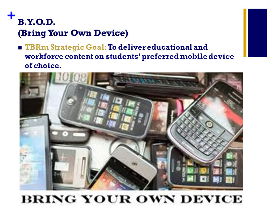 + B.Y.O.D. (Bring Your Own Device) TBRm Strategic Goal: To deliver educational and workforce content on students preferred mobile device of choice.