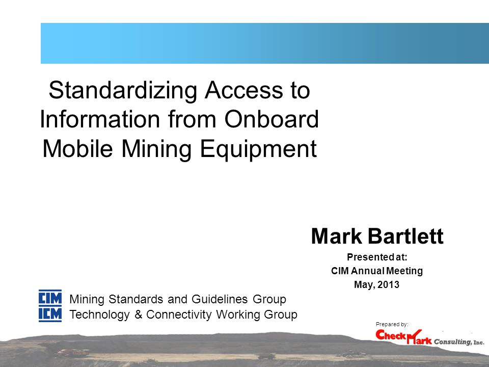 Standardizing Access to Information from Onboard Mobile Mining Equipment Mark Bartlett Presented at: CIM Annual Meeting May, 2013 Mining Standards and Guidelines Group Prepared by: Technology & Connectivity Working Group