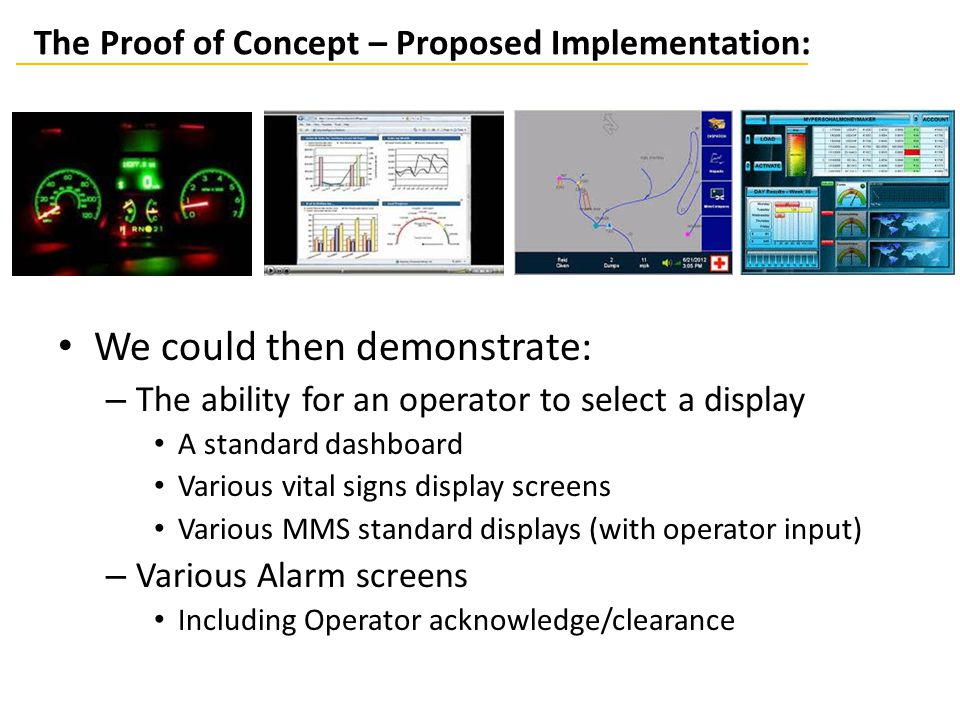 The Proof of Concept – Proposed Implementation: We could then demonstrate: – The ability for an operator to select a display A standard dashboard Various vital signs display screens Various MMS standard displays (with operator input) – Various Alarm screens Including Operator acknowledge/clearance