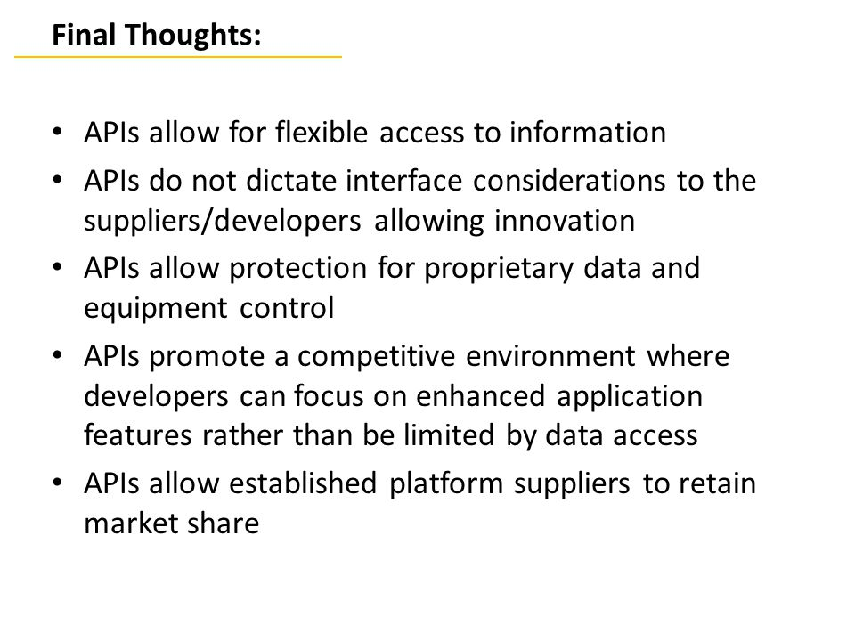 Final Thoughts: APIs allow for flexible access to information APIs do not dictate interface considerations to the suppliers/developers allowing innovation APIs allow protection for proprietary data and equipment control APIs promote a competitive environment where developers can focus on enhanced application features rather than be limited by data access APIs allow established platform suppliers to retain market share