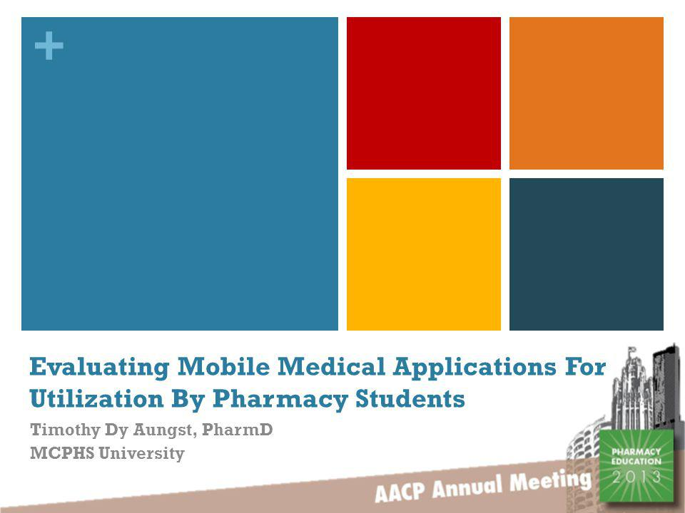 + Presenter Information Email: Timothy.Aungst@MCPHS.edu Twitter: @TDAungst Affiliations: Assistant Professor, MCPHS University Editor, iMedicalApps LLC Disclosure: The presenter is an editor for iMedicalApps.com, a website that reviews mobile medical applications.