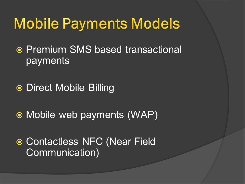 Premium SMS based transactional payments Direct Mobile Billing Mobile web payments (WAP) Contactless NFC (Near Field Communication)