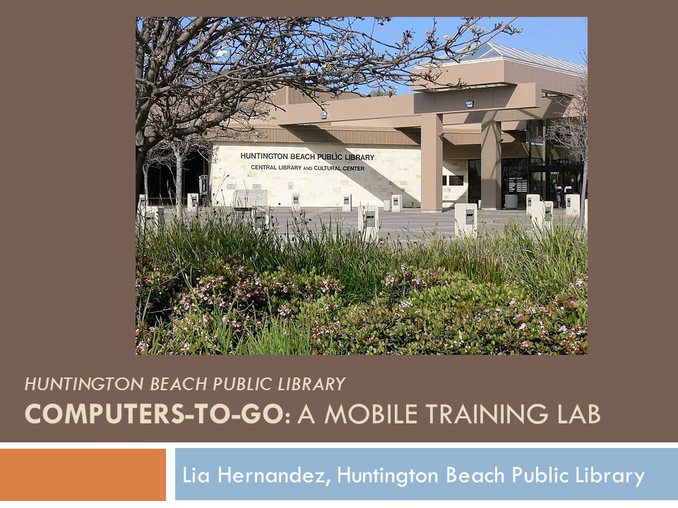 HUNTINGTON BEACH PUBLIC LIBRARY COMPUTERS-TO-GO: A MOBILE TRAINING LAB Lia Hernandez, Huntington Beach Public Library