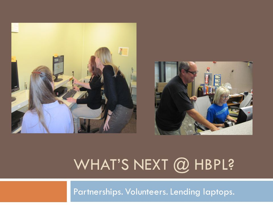 WHATS NEXT @ HBPL Partnerships. Volunteers. Lending laptops.