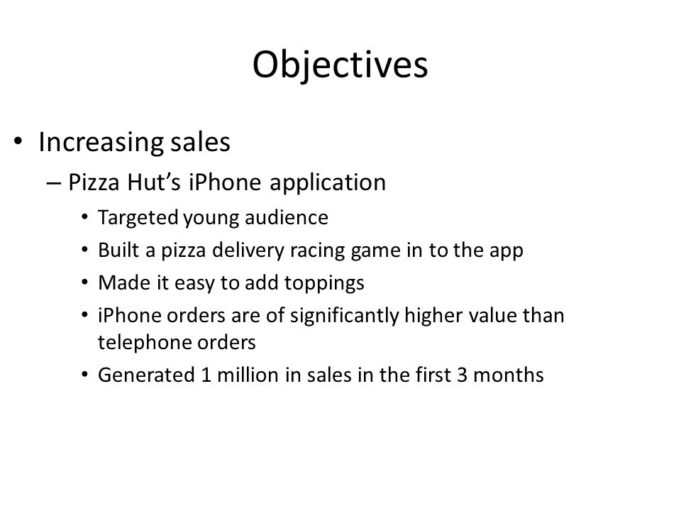 Objectives Increasing sales – Pizza Huts iPhone application Targeted young audience Built a pizza delivery racing game in to the app Made it easy to add toppings iPhone orders are of significantly higher value than telephone orders Generated 1 million in sales in the first 3 months