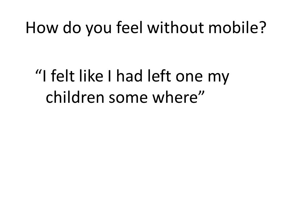 How do you feel without mobile I felt like I had left one my children some where