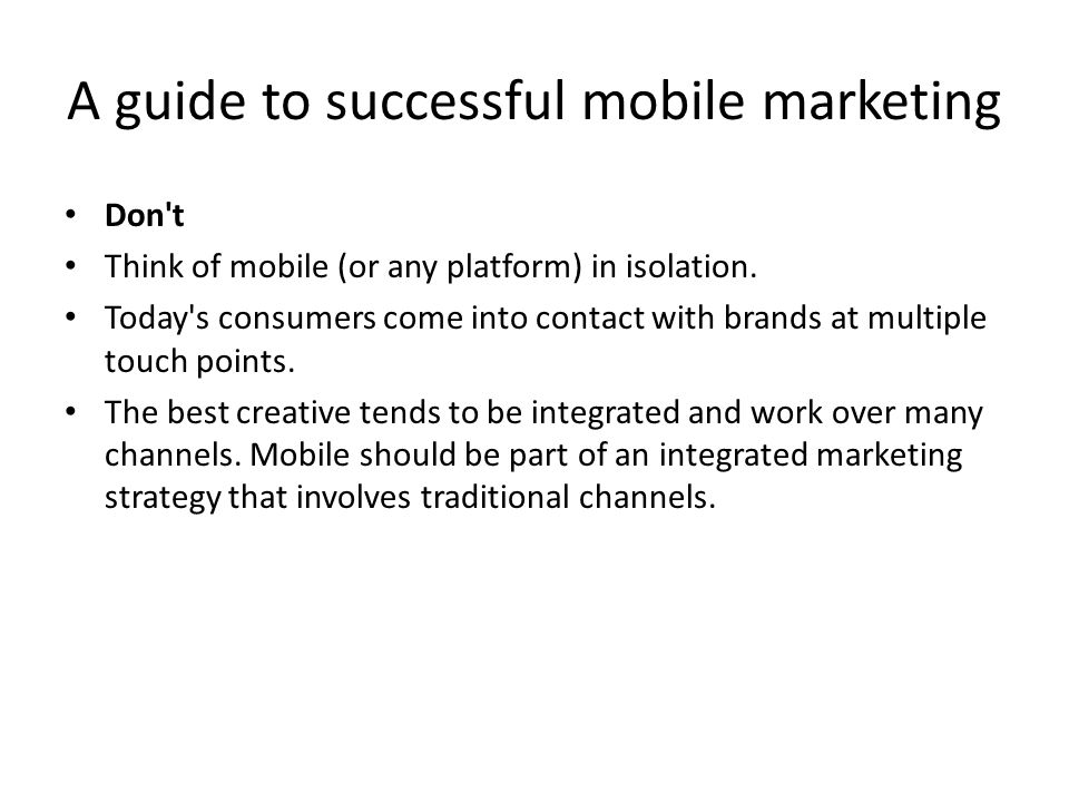 A guide to successful mobile marketing Don t Think of mobile (or any platform) in isolation.